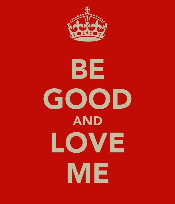 BE GOOD AND LOVE ME