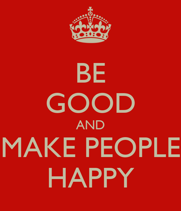 BE GOOD AND MAKE PEOPLE HAPPY