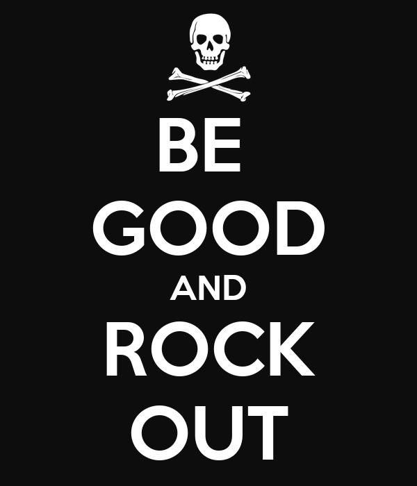 BE  GOOD AND ROCK OUT