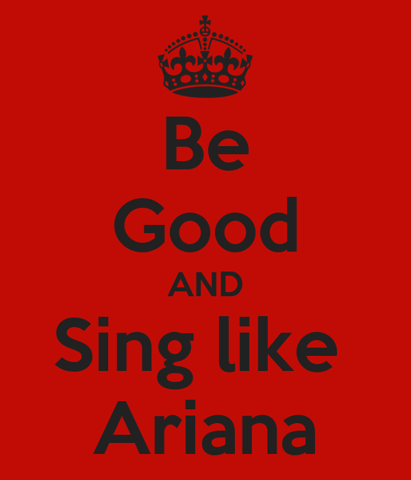 Be Good AND Sing like  Ariana
