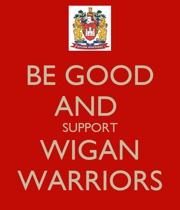 BE GOOD AND  SUPPORT WIGAN WARRIORS