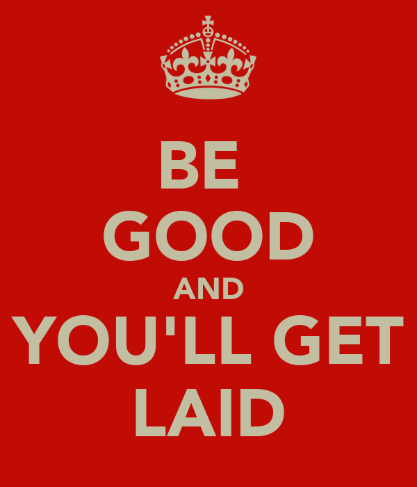 BE  GOOD AND YOU'LL GET LAID