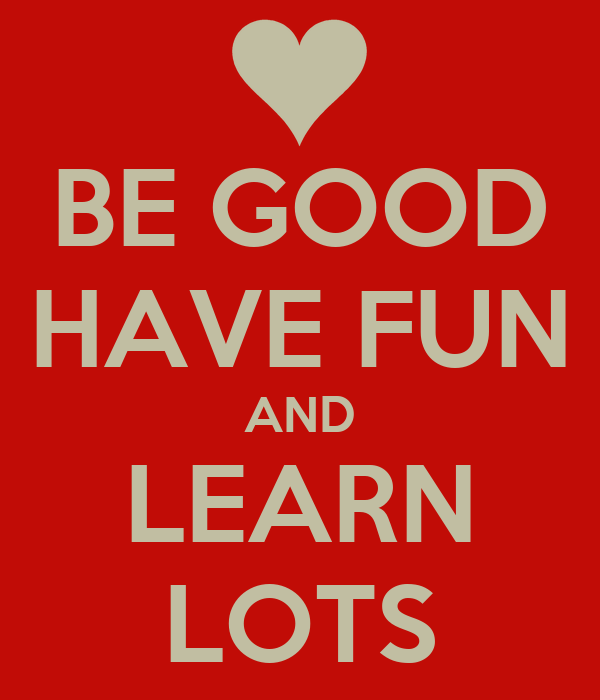 BE GOOD HAVE FUN AND LEARN LOTS