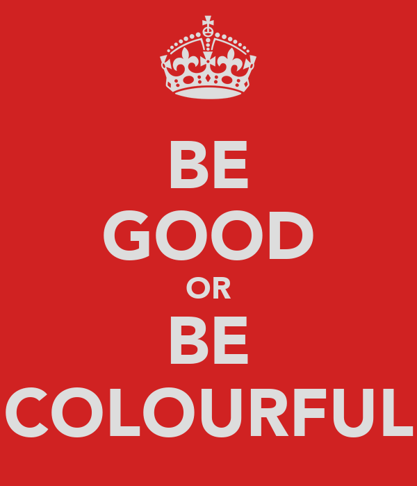 BE GOOD OR BE COLOURFUL