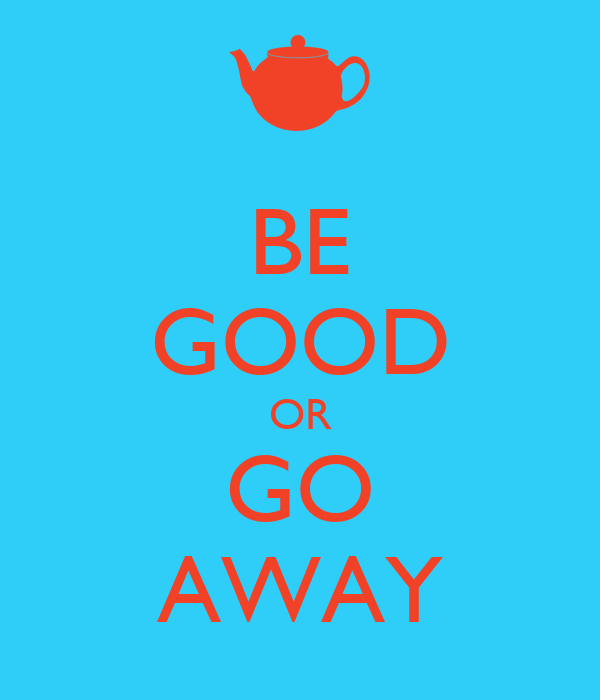 BE GOOD OR GO AWAY