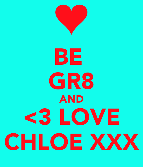 BE  GR8 AND <3 LOVE CHLOE XXX