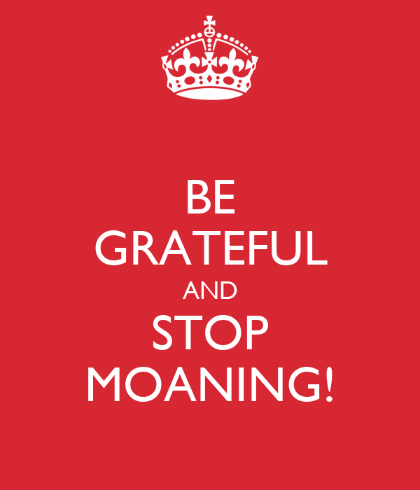 BE GRATEFUL AND STOP MOANING!