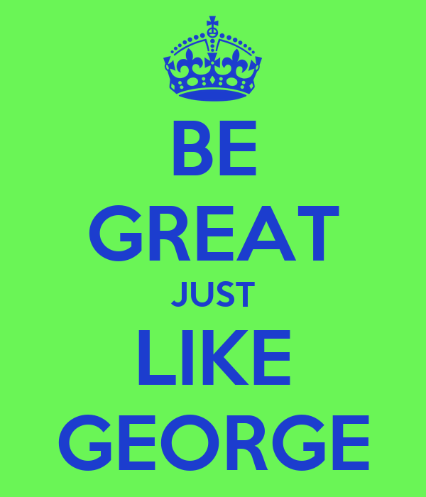 BE GREAT JUST LIKE GEORGE
