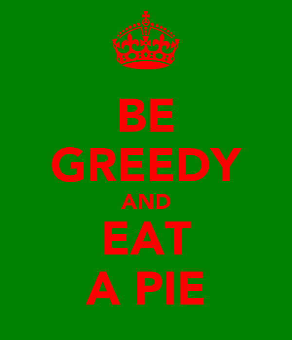 BE GREEDY AND EAT A PIE