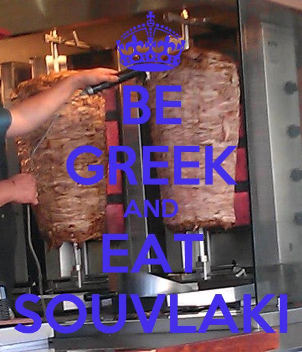 BE GREEK AND EAT SOUVLAKI