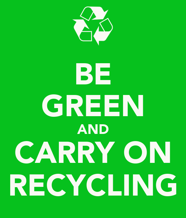BE GREEN AND CARRY ON RECYCLING