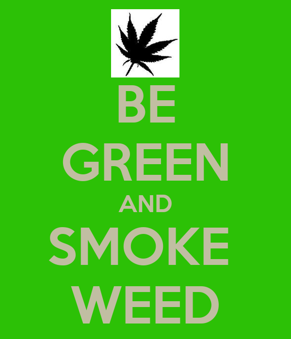 BE GREEN AND SMOKE  WEED