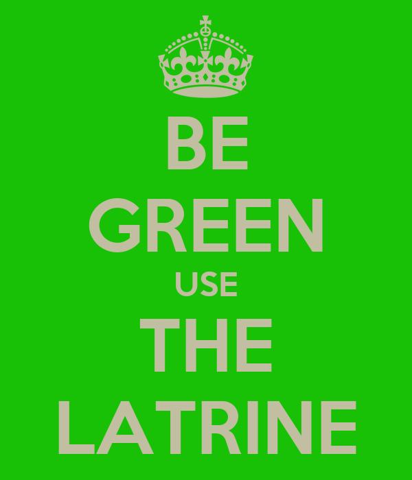 BE GREEN USE THE LATRINE