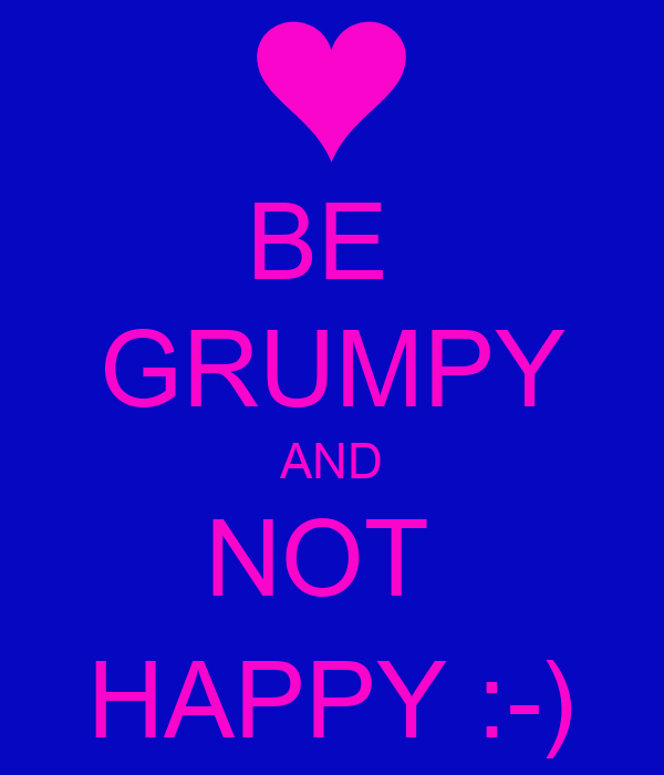 BE  GRUMPY AND NOT  HAPPY :-)