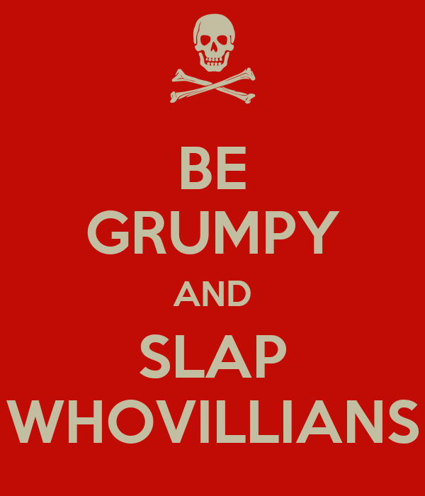 BE GRUMPY AND SLAP WHOVILLIANS