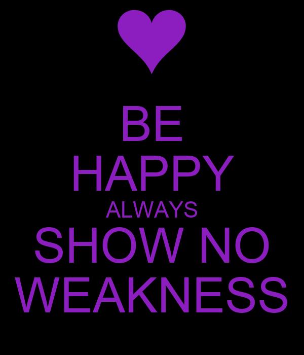 BE HAPPY ALWAYS SHOW NO WEAKNESS