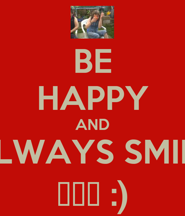 BE HAPPY AND ALWAYS SMILE ♥♥♥ :)