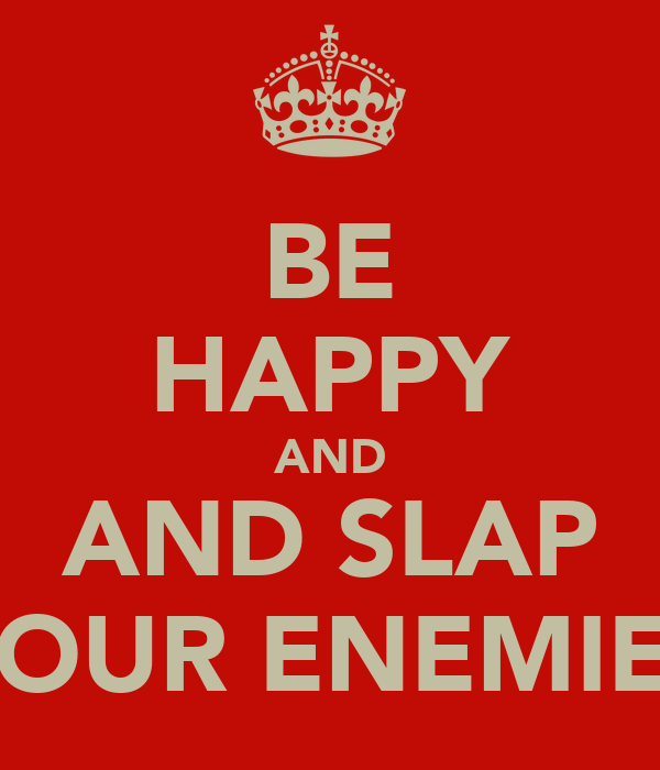 BE HAPPY AND AND SLAP YOUR ENEMIES