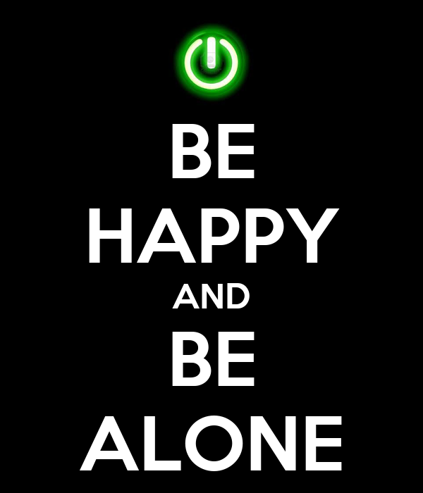 BE HAPPY AND BE ALONE