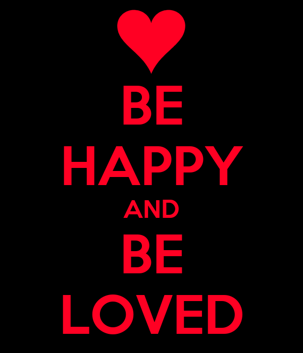 BE HAPPY AND BE LOVED