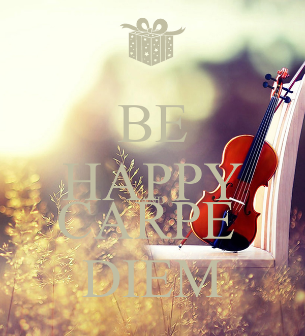 BE HAPPY AND CARPE  DIEM