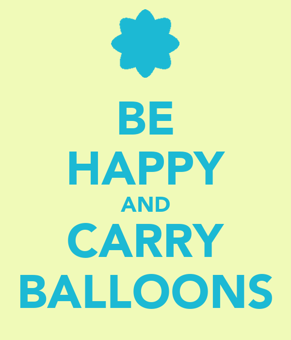 BE HAPPY AND CARRY BALLOONS