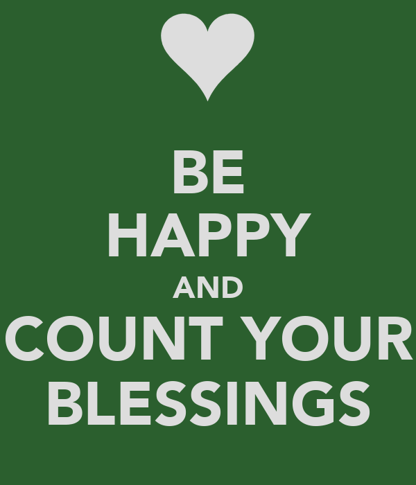 BE HAPPY AND COUNT YOUR BLESSINGS