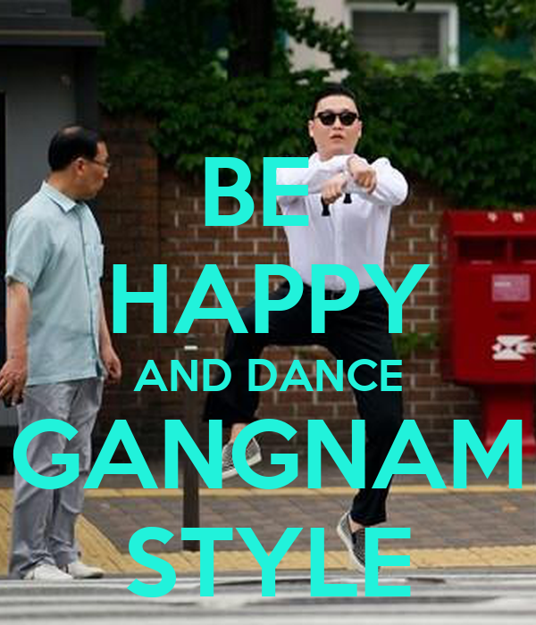 BE  HAPPY AND DANCE GANGNAM STYLE