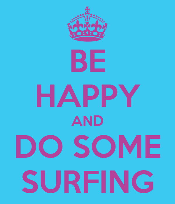 BE HAPPY AND DO SOME SURFING