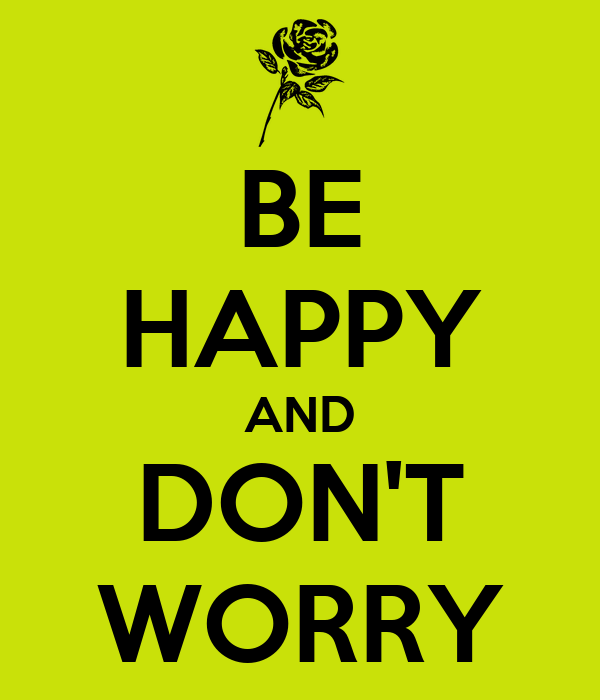 BE HAPPY AND DON'T WORRY