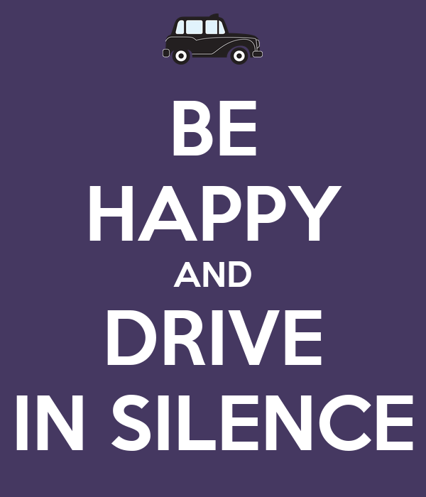 BE HAPPY AND DRIVE IN SILENCE