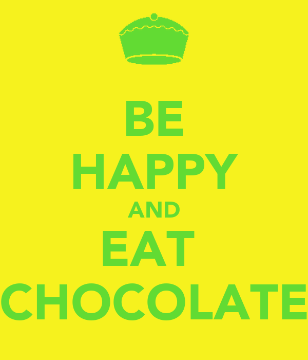 BE HAPPY AND EAT  CHOCOLATE