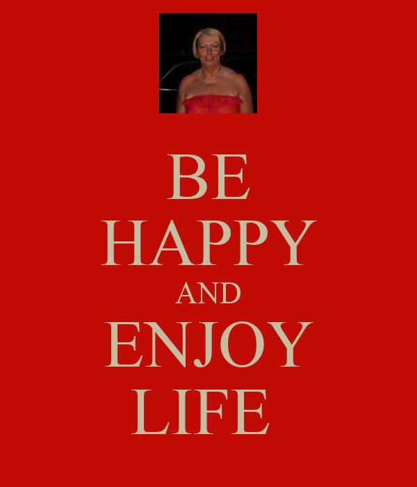 BE HAPPY AND ENJOY LIFE