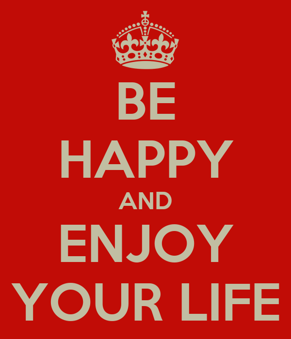 BE HAPPY AND ENJOY YOUR LIFE