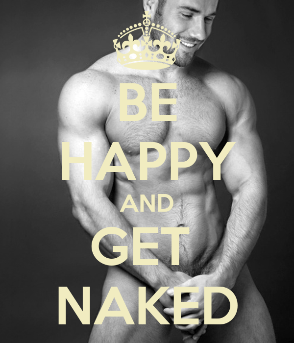BE HAPPY AND GET  NAKED
