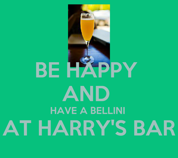 BE HAPPY  AND  HAVE A BELLINI  AT HARRY'S BAR