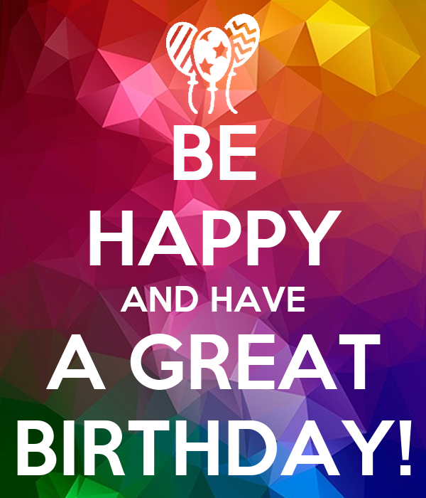BE HAPPY AND HAVE A GREAT BIRTHDAY!