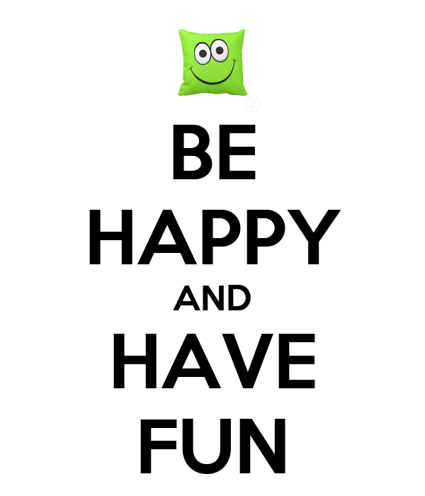 BE HAPPY AND HAVE FUN