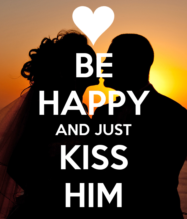 BE HAPPY AND JUST KISS HIM