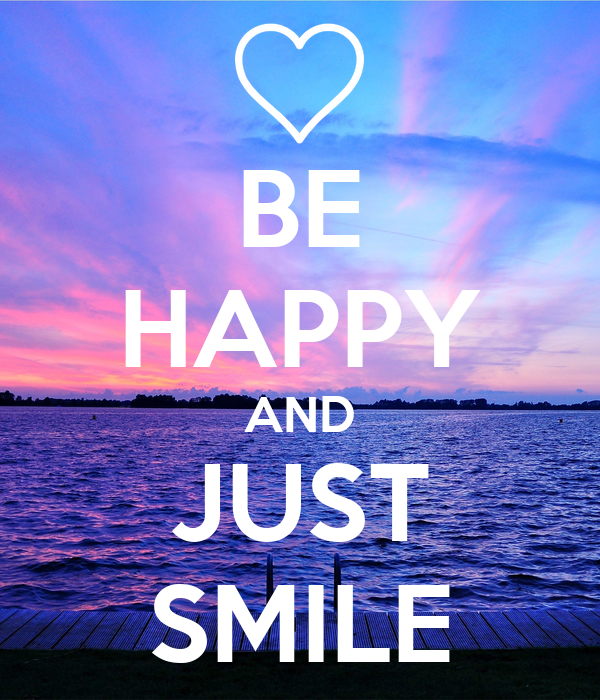 BE HAPPY AND JUST SMILE