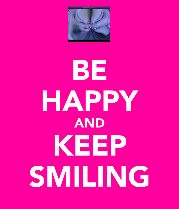 BE HAPPY AND KEEP SMILING