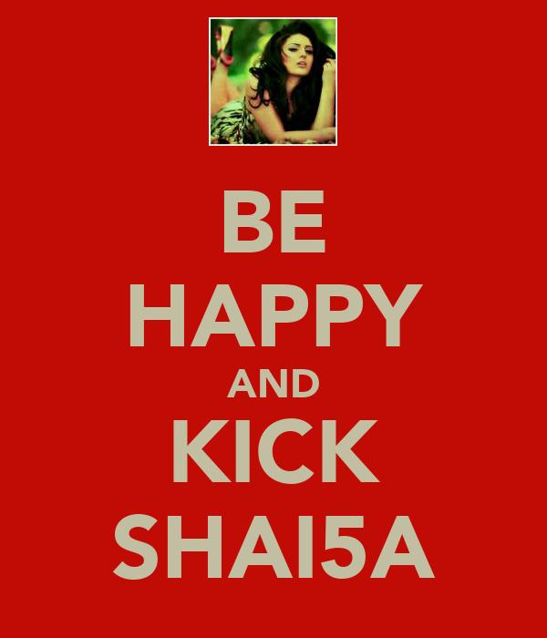 BE HAPPY AND KICK SHAI5A