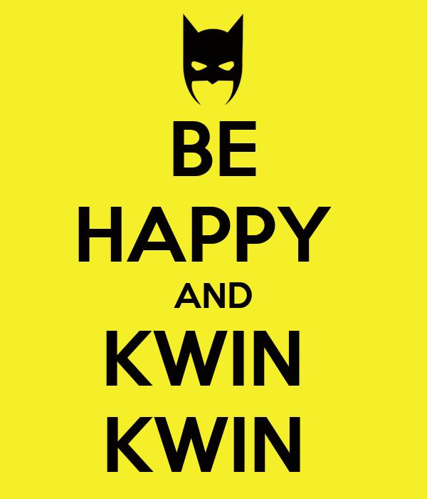BE HAPPY  AND KWIN  KWIN