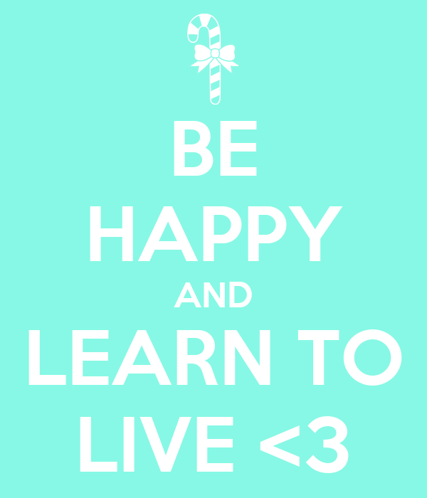 BE HAPPY AND LEARN TO LIVE <3