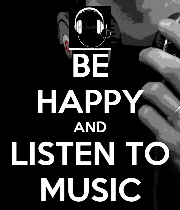 BE HAPPY AND LISTEN TO MUSIC