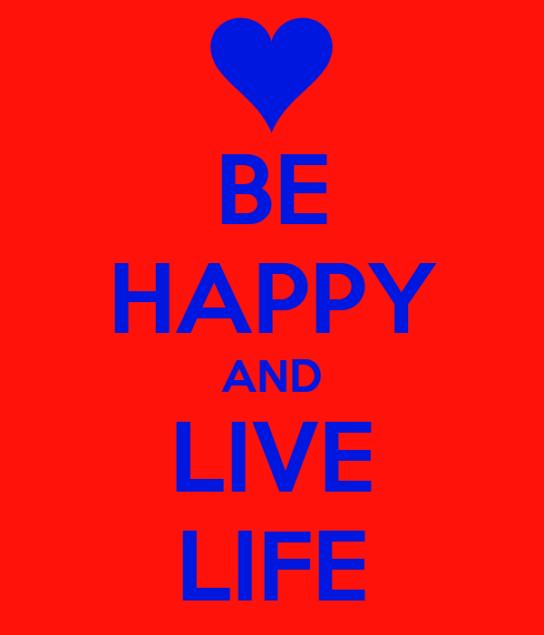 BE HAPPY AND LIVE LIFE