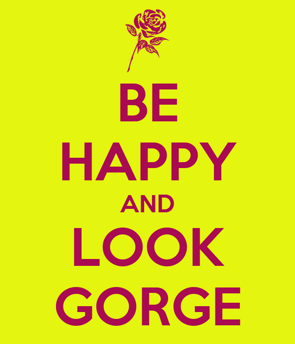 BE HAPPY AND LOOK GORGE