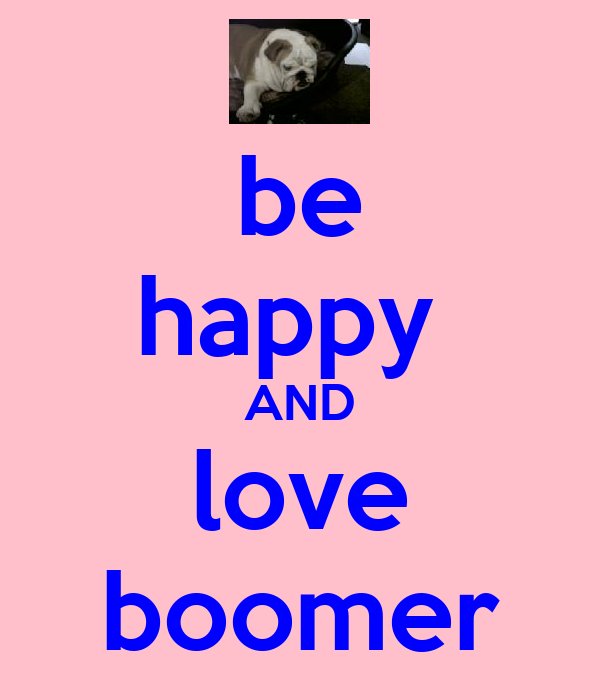 be happy  AND love boomer