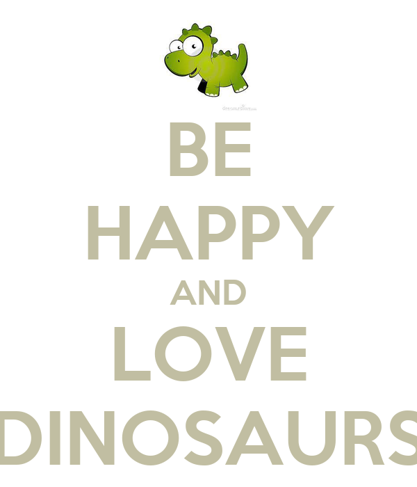 BE HAPPY AND LOVE DINOSAURS
