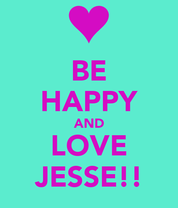 BE HAPPY AND LOVE JESSE!!